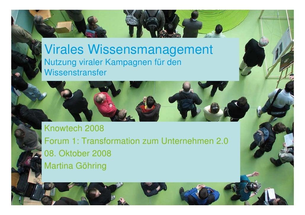 Virales Wissensmanagement Nutzung viraler Kampagnen für den Wissenstransfer     Knowtech 2008 Forum 1: Transformation zum ...