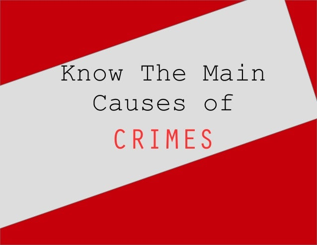an essay on the main cause of crime Causes of crime robert collins introduction to criminology westchester community college abstract the study of criminology is an evolving phenomenon and.