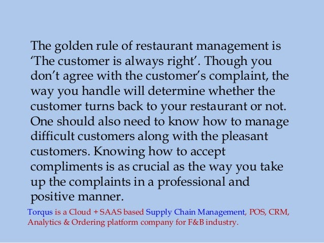 The golden rule of restaurant management is 'The customer is always right'. Though you don't agree with the customer's com...