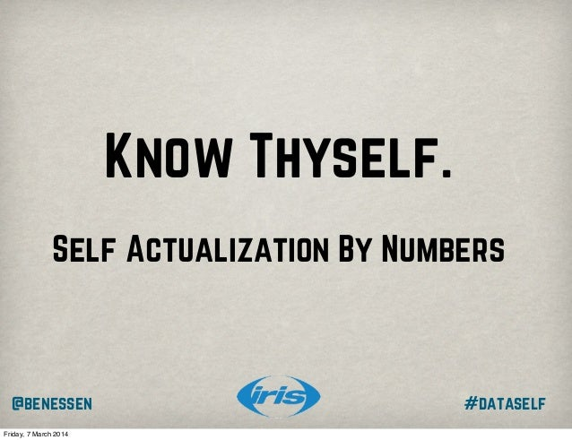 Know Thyself. Self Actualization By Numbers  @benessen Friday, 7 March 2014  #dataself