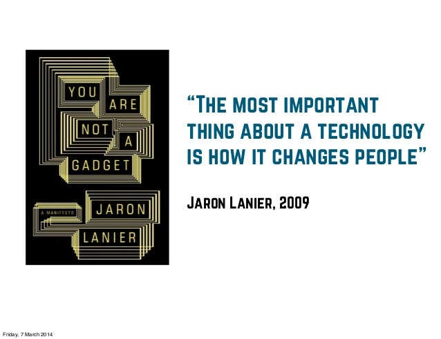 """""""The most important thing about a technology is how it changes people"""" Jaron Lanier, 2009  Friday, 7 March 2014"""