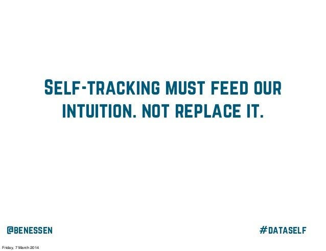Self-tracking must feed our intuition. not replace it.  @benessen Friday, 7 March 2014  #dataself