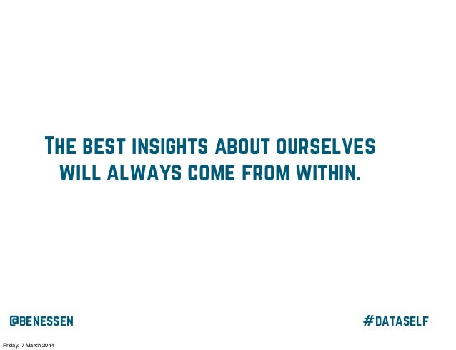 The best insights about ourselves will always come from within.  @benessen Friday, 7 March 2014  #dataself