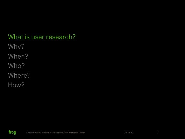 What is user research?Why?When?Who?Where?How?      Know Thy User: The Role of Research in Great Interactive Design   06/23...