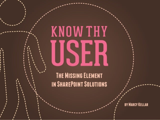 Know Thy User      The Missing Ingredient in SharePoint SolutionsPresented by Marcy Kellar