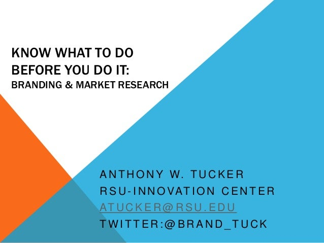 KNOW WHAT TO DOBEFORE YOU DO IT:BRANDING & MARKET RESEARCH              A N T H O N Y W. T U C K E R              R S U - ...