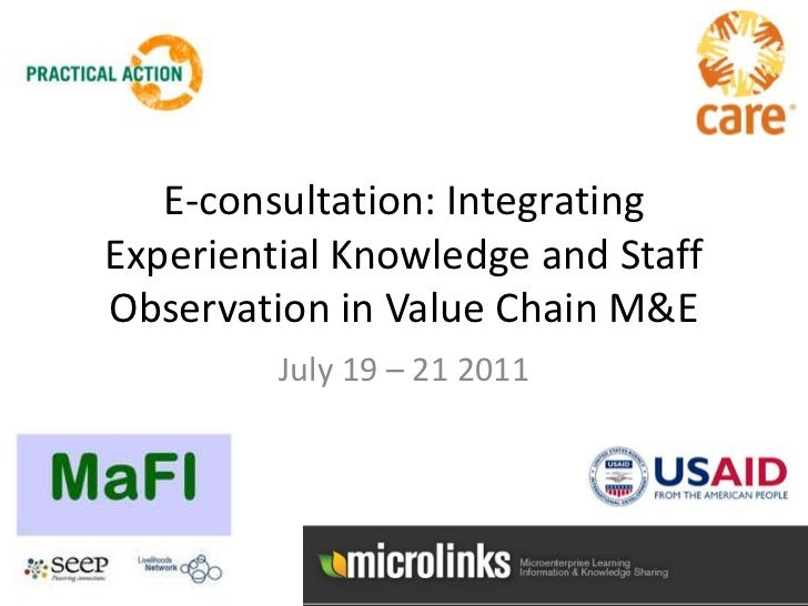 E-consultation: Integrating Experiential Knowledge and Staff Observation in Value Chain M&E<br />July 19 – 21 2011<br />