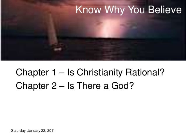 Saturday, January 22, 2011 Know Why You Believe Chapter 1 – Is Christianity Rational? Chapter 2 – Is There a God?