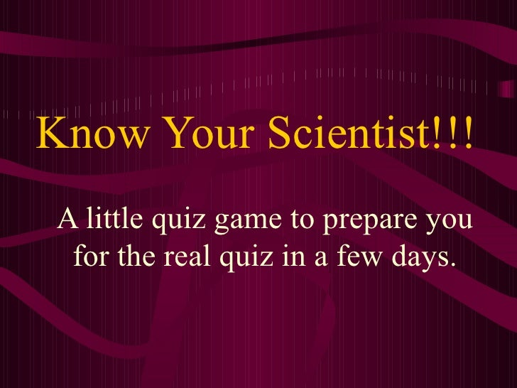 Know Your Scientist!!! A little quiz game to prepare you for the real quiz in a few days.