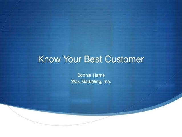 Know Your Best Customer  Bonnie Harris  Wax Marketing, Inc.