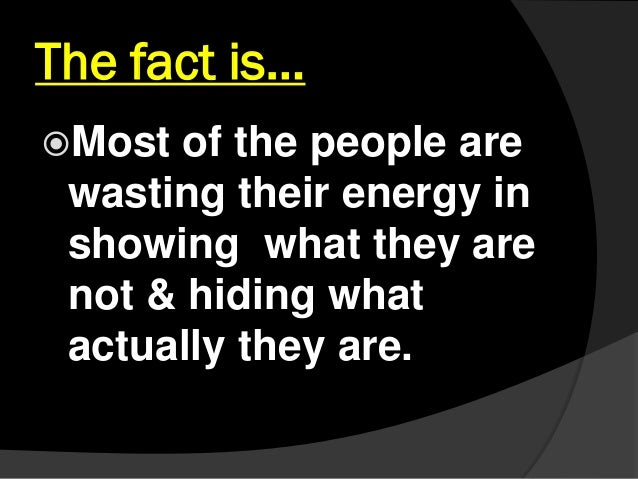 The fact is… Most of the people are wasting their energy in showing what they are not & hiding what actually they are.