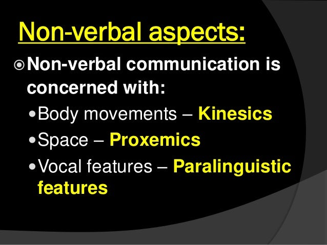 Non-verbal aspects: Non-verbal communication is concerned with: Body movements – Kinesics Space – Proxemics Vocal feat...