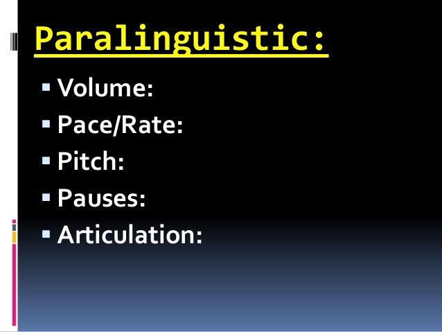 Paralinguistic:  Volume:  Pace/Rate:  Pitch:  Pauses:  Articulation: