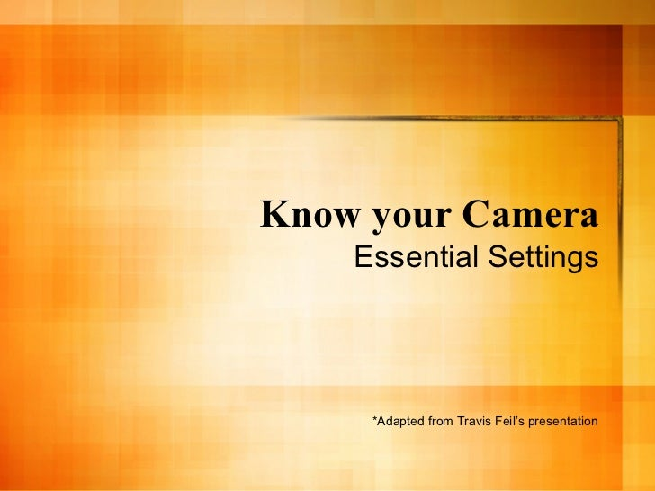Know your Camera    Essential Settings     *Adapted from Travis Feil's presentation