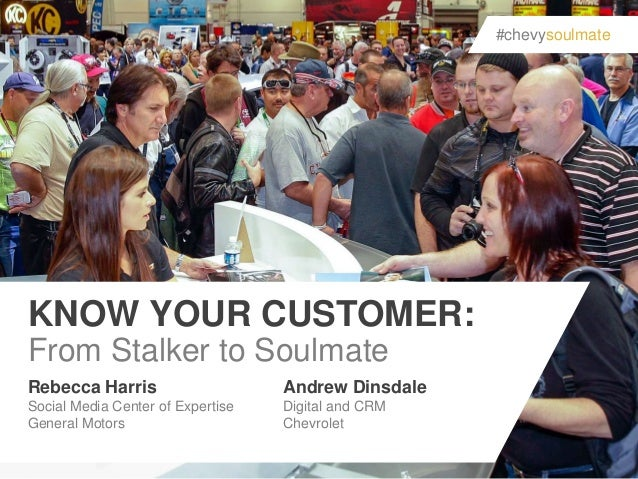 #chevysoulmate  KNOW YOUR CUSTOMER: From Stalker to Soulmate Rebecca Harris  Andrew Dinsdale  Social Media Center of Exper...