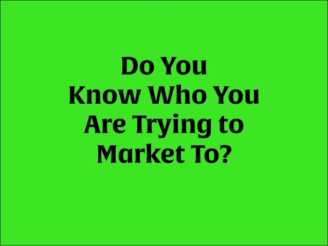 Do You Know Who You Are Trying to Market To?