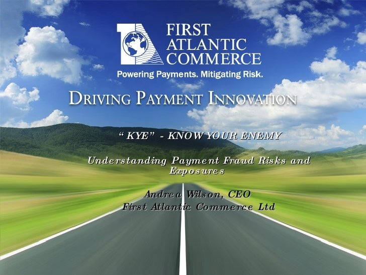""""""" KYE"""" - KNOW YOUR ENEMY Understanding Payment Fraud Risks and Exposures   Andrea Wilson, CEO  First Atlantic Commerce Ltd"""