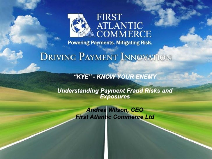 """KYE"" ­ KNOW YOUR ENEMY       ""KYE"" ­ KNOW YOUR ENEMY   Understanding Payment Fraud Risks and                Exposures    ..."