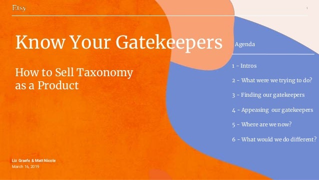 1 Liz Graefe & Matt Nicole March 16, 2019 Know Your Gatekeepers How to Sell Taxonomy as a Product Agenda 1 - Intros 2 - Wh...