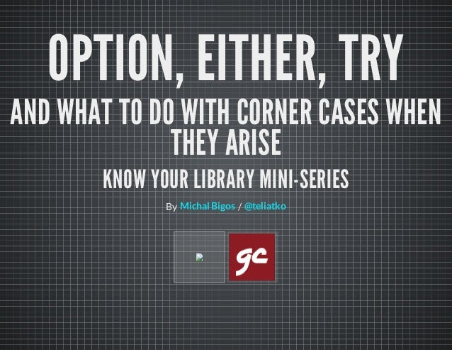 OPTION, EITHER, TRYAND WHAT TO DO WITH CORNER CASES WHENTHEY ARISEKNOW YOUR LIBRARY MINI-SERIESBy /Michal Bigos @teliatko