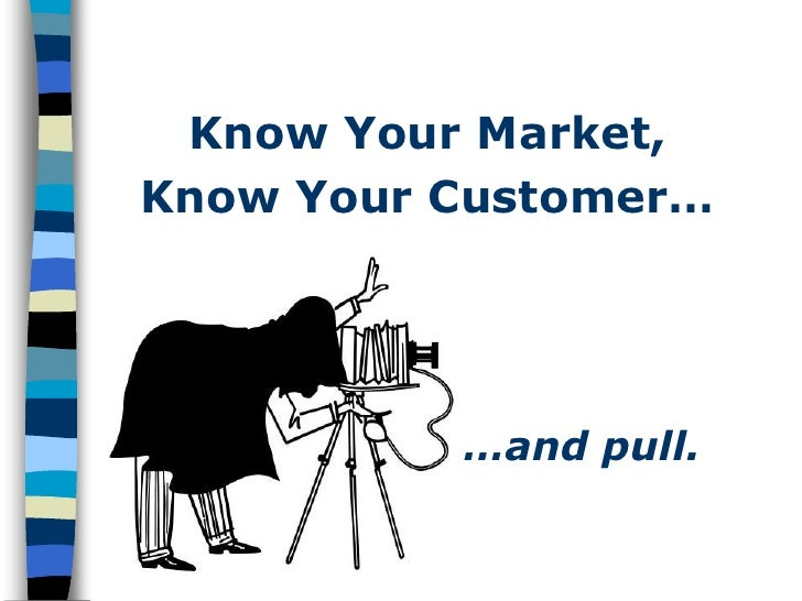 Know Your Market, Know Your Customer…               …and pull.