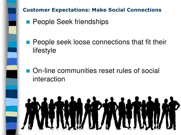 Customer Expectations: Make Social Connections      People Seek friendships      People seek loose connections that fit ...