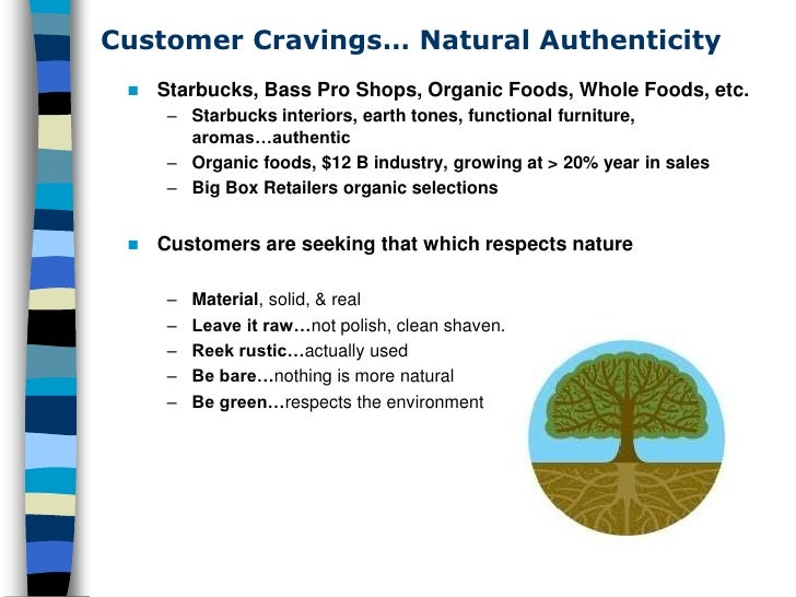 Customer Cravings… Natural Authenticity     Starbucks, Bass Pro Shops, Organic Foods, Whole Foods, etc.       – Starbucks...