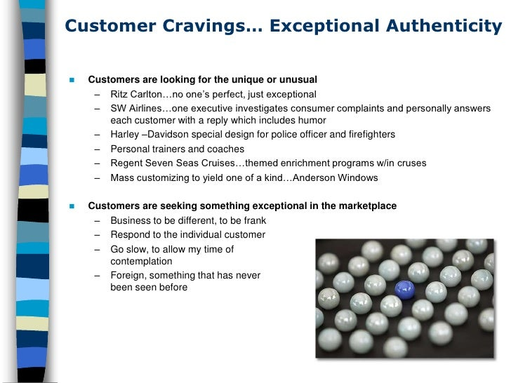 Customer Cravings… Exceptional Authenticity       Customers are looking for the unique or unusual       – Ritz Carlton…no...
