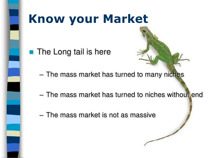 Know your Market     The Long tail is here      – The mass market has turned to many niches      – The mass market has tu...