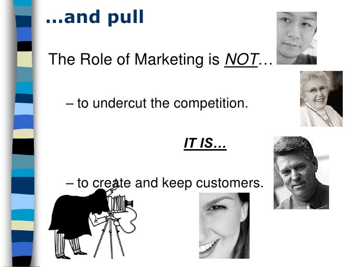 …and pull  The Role of Marketing is NOT…    – to undercut the competition.                       IT IS…    – to create and...