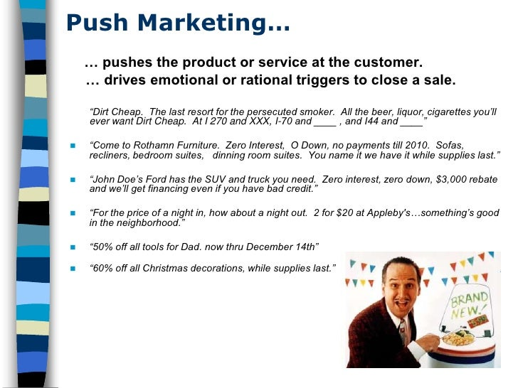 Push Marketing…     … pushes the product or service at the customer.     … drives emotional or rational triggers to close ...