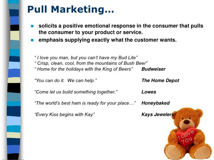 Pull Marketing…  solicits a positive emotional response in the consumer that pulls   the consumer to your product or serv...
