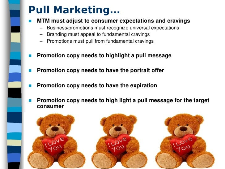 Pull Marketing…    MTM must adjust to consumer expectations and cravings      – Business/promotions must recognize univer...