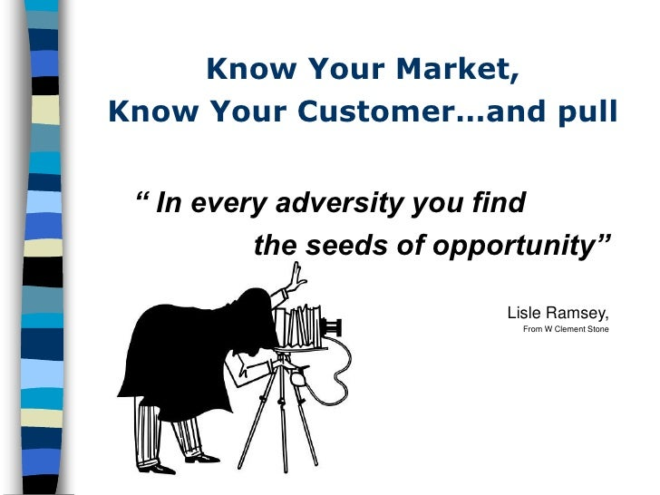 """Know Your Market, Know Your Customer…and pull    """" In every adversity you find           the seeds of opportunity""""        ..."""