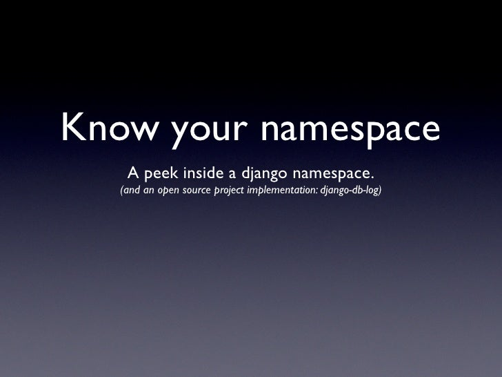 Know your namespace    A peek inside a django namespace.   (and an open source project implementation: django-db-log)