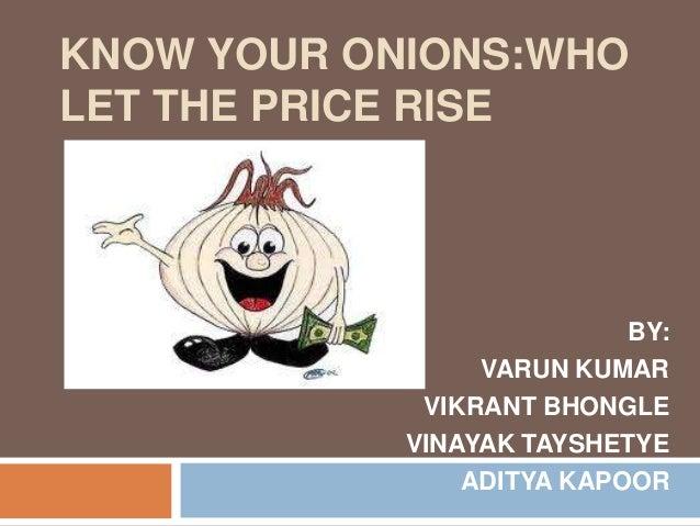 KNOW YOUR ONIONS:WHO LET THE PRICE RISE BY: VARUN KUMAR VIKRANT BHONGLE VINAYAK TAYSHETYE ADITYA KAPOOR
