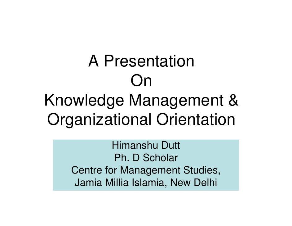 A Presentation            On Knowledge Management & Organizational Orientation             Himanshu Dutt             Ph. D...