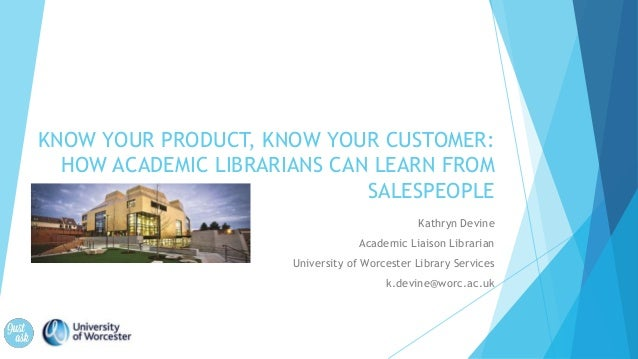 KNOW YOUR PRODUCT, KNOW YOUR CUSTOMER: HOW ACADEMIC LIBRARIANS CAN LEARN FROM SALESPEOPLE Kathryn Devine Academic Liaison ...
