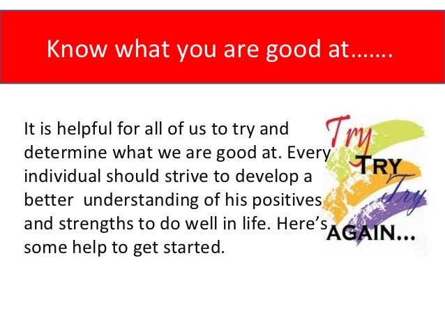 Know what you are good at…….It is helpful for all of us to try anddetermine what we are good at. Everyindividual should st...