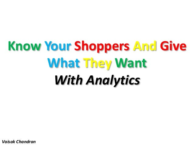 Know Your Shoppers And GiveWhat They WantWith AnalyticsVaisak Chandran