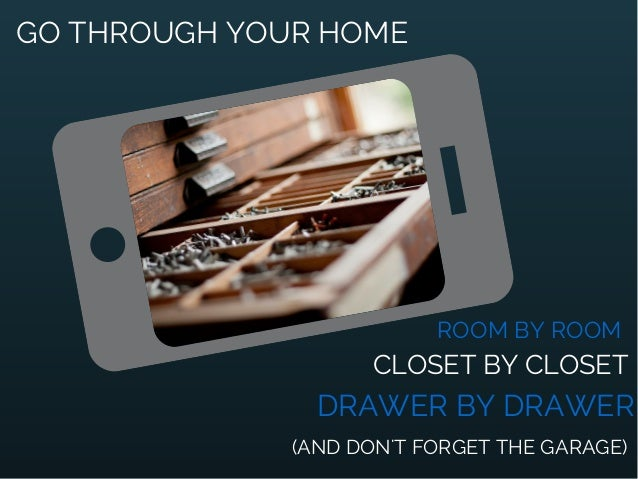 GO THROUGH YOUR HOME ROOM BY ROOM CLOSET BY CLOSET DRAWER BY DRAWER (AND DON'T FORGET THE GARAGE)