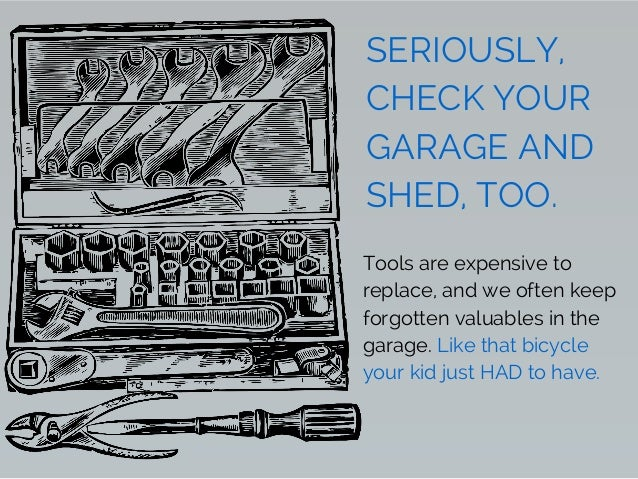 SERIOUSLY, CHECK YOUR GARAGE AND SHED, TOO. Tools are expensive to replace, and we often keep forgotten valuables in the g...