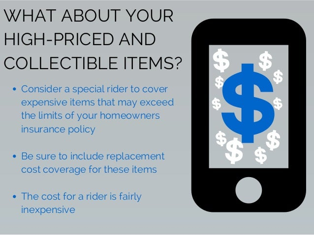 WHAT ABOUT YOUR HIGH-PRICED AND COLLECTIBLE ITEMS? Consider a special rider to cover expensive items that may exceed the l...