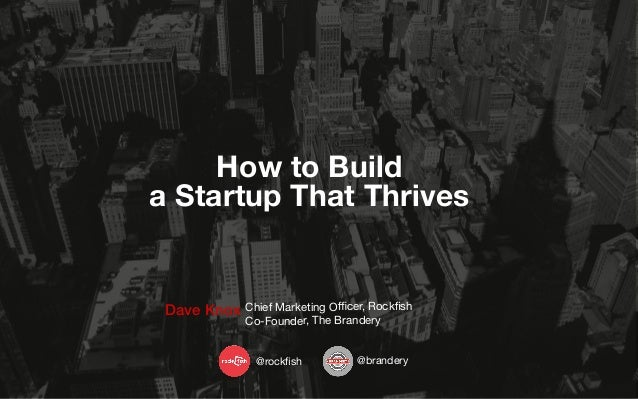 How to Build a Startup That Thrives  Dave Knox Chief Marketing Officer, Rockfish Co-Founder, The Brandery @rockfish  @brandery