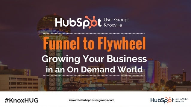 Funnel to Flywheel Growing Your Business in an On Demand World #KnoxHUG knoxville.hubspotusergroups.com