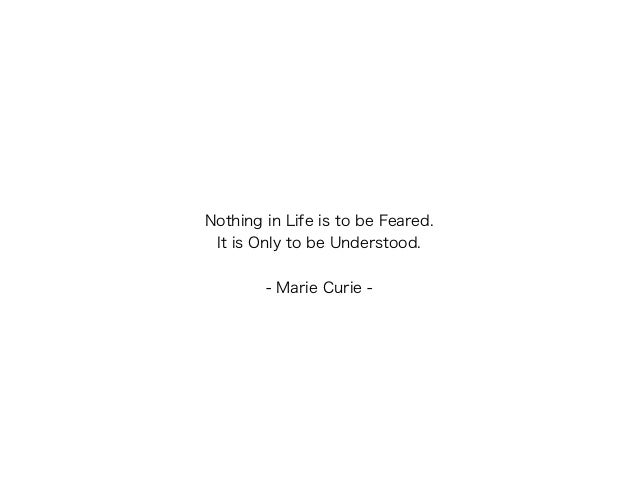 Nothing in Life is to be Feared. It is Only to be Understood. ! - Marie Curie -