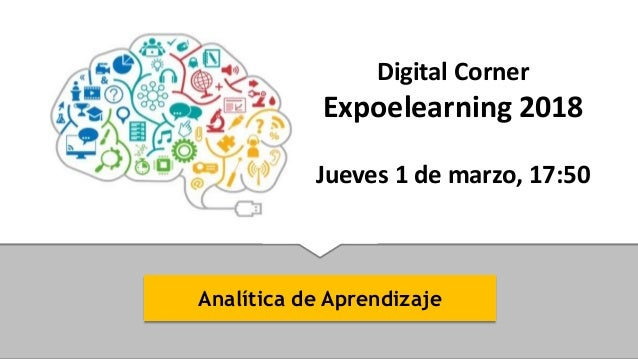 Analítica de Aprendizaje Digital Corner Expoelearning 2018 Jueves 1 de marzo, 17:50