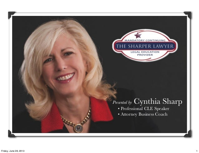 Presented by Cynthia Sharp • Professional CLE Speaker • Attorney Business Coach 1Friday, June 28, 2013