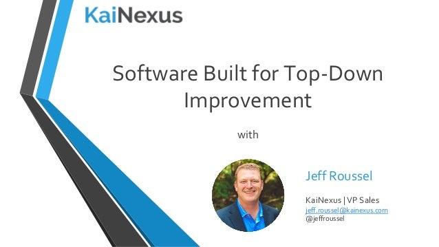 Software Built for Top-Down Improvement with Jeff Roussel KaiNexus | VP Sales jeff.roussel@kainexus.com @jeffroussel
