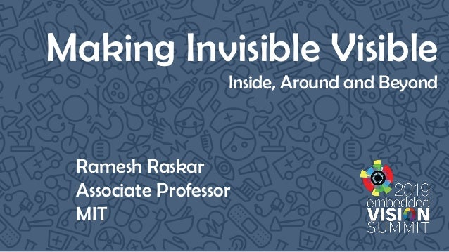 Making Invisible Visible Inside, Around and Beyond Ramesh Raskar Associate Professor MIT